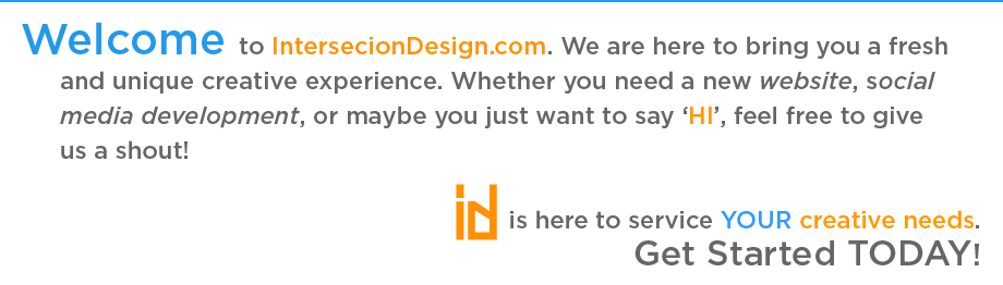 Welcome to IntersecionDesign.com. We are here to bring you a fresh and unique creative experience. Whether you need a new website, social media development, or maybe you just want to say 'HI', feel free to give us a shout!  iD is here to service YOUR creative needs. Get Started TODAY!